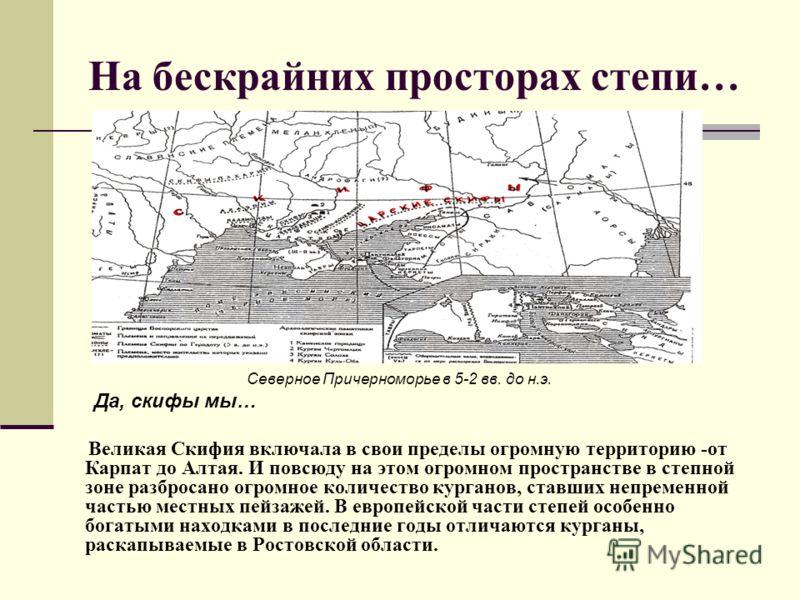 На бескрайних просторах степи… Северное Причерноморье в 5-2 вв. до н.э. Да, скифы мы… Великая Скифия включала в свои пределы огромную территорию -от Карпат до Алтая. И повсюду на этом огромном пространстве в степной зоне разбросано огромное количеств