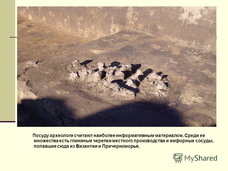 Посуду археологи считают наиболее информативным материалом. Среди ее множества есть глиняные черепки местного производства и амфорные сосуды, попавшие сюда из Византии и Причерноморья.