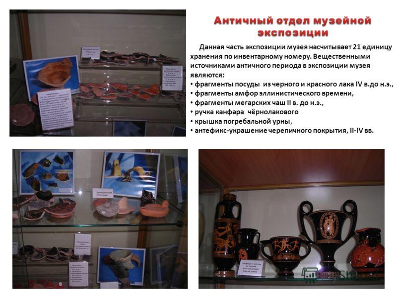 Данная часть экспозиции музея насчитывает 21 единицу хранения по инвентарному номеру. Вещественными источниками античного периода в экспозиции музея являются: фрагменты посуды из черного и красного лака IV в.до н.э., фрагменты амфор эллинистического