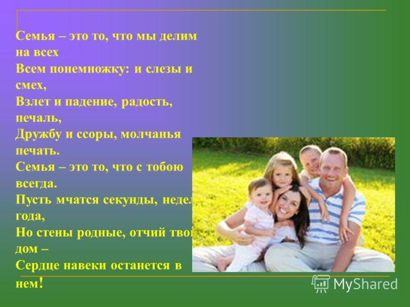 Семья – это то, что мы делим на всех Всем понемножку: и слезы и смех, Взлет и падение, радость, печаль, Дружбу и ссоры, молчанья печать. Семья – это то, что с тобою всегда. Пусть мчатся секунды, недели, года, Но стены родные, отчий твой дом – Сердце