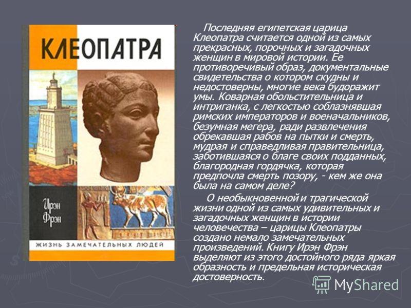Последняя египетская царица Клеопатра считается одной из самых прекрасных, порочных и загадочных женщин в мировой истории. Ее противоречивый образ, документальные свидетельства о котором скудны и недостоверны, многие века будоражит умы. Коварная обол