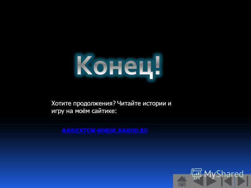 Хотите продолжения? Читайте истории и игру на моём сайтике: Argentum-horse.narod.ru