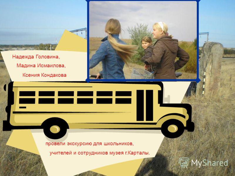 Надежда Головина, Мадина Исмаилова, Ксения Кондакова провели экскурсию для школьников, учителей и сотрудников музея г.Карталы.