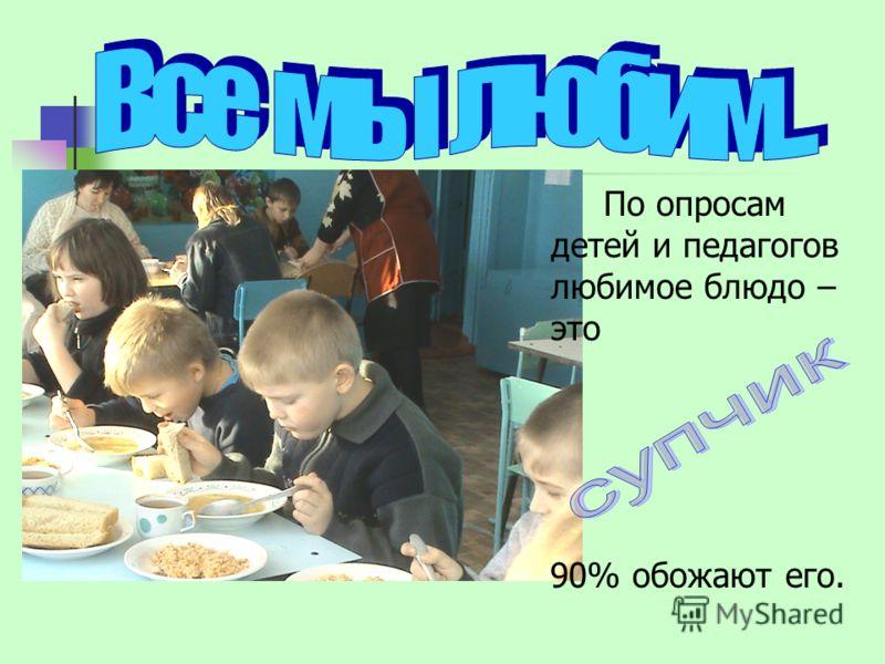 По опросам детей и педагогов любимое блюдо – это 90% обожают его.
