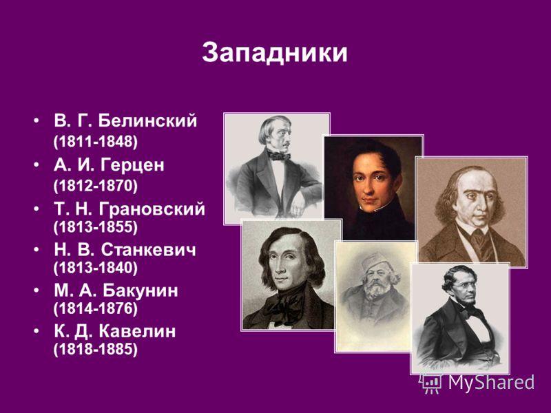 Западники В. Г. Белинский (1811 1848) А. И. Герцен (1812 1870) Т. Н. Грановский (1813-1855) Н. В. Станкевич (1813-1840) М. А. Бакунин (1814-1876) К. Д. Кавелин (1818-1885)