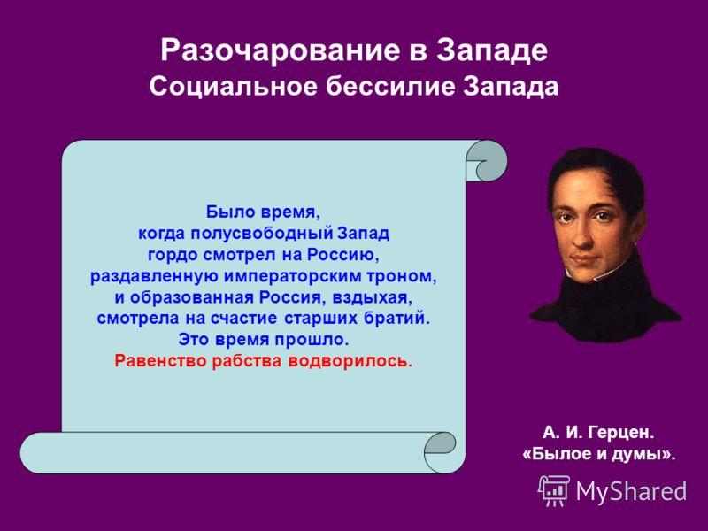 Разочарование в Западе Социальное бессилие Запада Было время, когда полусвободный Запад гордо смотрел на Россию, раздавленную императорским троном, и образованная Россия, вздыхая, смотрела на счастие старших братий. Это время прошло. Равенство рабств