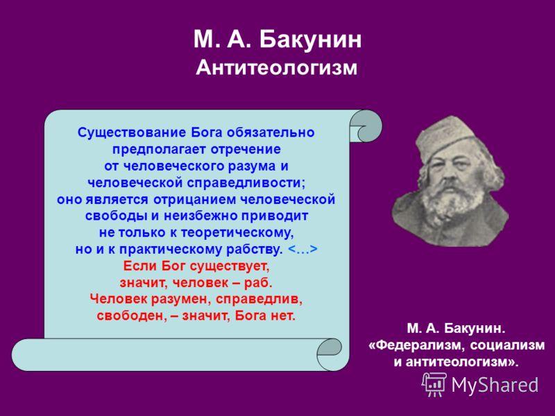 М. А. Бакунин Антитеологизм Существование Бога обязательно предполагает отречение от человеческого разума и человеческой справедливости; оно является отрицанием человеческой свободы и неизбежно приводит не только к теоретическому, но и к практическом