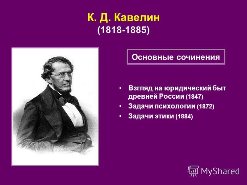 К. Д. Кавелин (1818-1885) Взгляд на юридический быт древней России (1847) Задачи психологии (1872) Задачи этики (1884) Основные сочинения