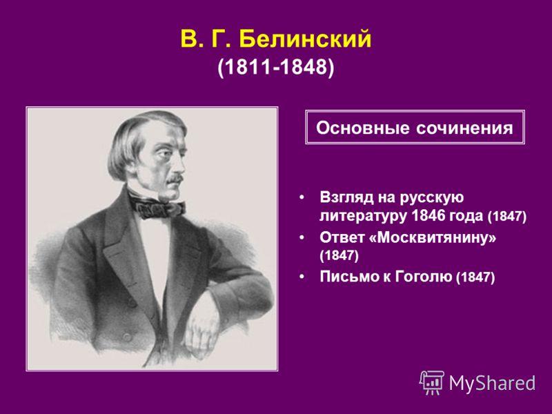 В. Г. Белинский (1811 1848) Взгляд на русскую литературу 1846 года (1847) Ответ «Москвитянину» (1847) Письмо к Гоголю (1847) Основные сочинения