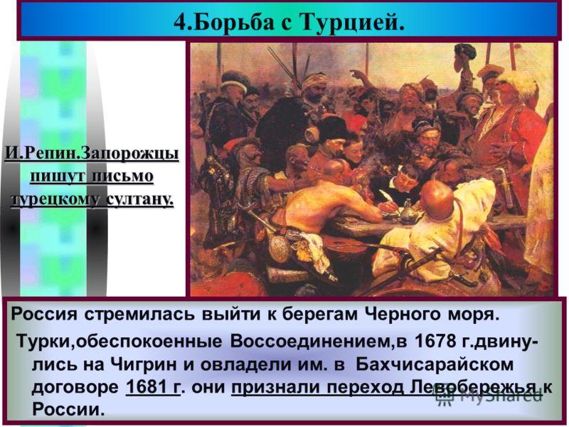 4.Борьба с Турцией. И.Репин.Запорожцы пишут письмо турецкому султану. Россия стремилась выйти к берегам Черного моря. Турки,обеспокоенные Воссоединением,в 1678 г.двину- лись на Чигрин и овладели им. в Бахчисарайском договоре 1681 г. они признали пере