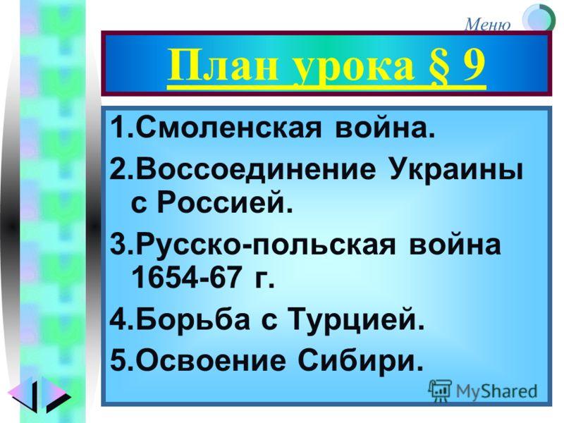 Меню План урока § 9 1.Смоленская война. 2.Воссоединение Украины с Россией. 3.Русско-польская война 1654-67 г. 4.Борьба с Турцией. 5.Освоение Сибири.