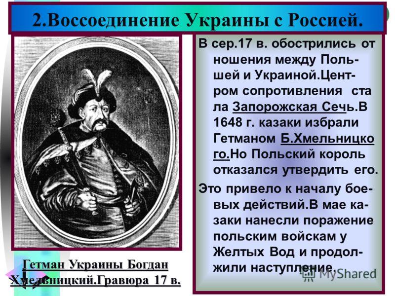 Меню В сер.17 в. обострились от ношения между Поль- шей и Украиной.Цент- ром сопротивления ста ла Запорожская Сечь.В 1648 г. казаки избрали Гетманом Б.Хмельницко го.Но Польский король отказался утвердить его. Это привело к началу бое- вых действий.В