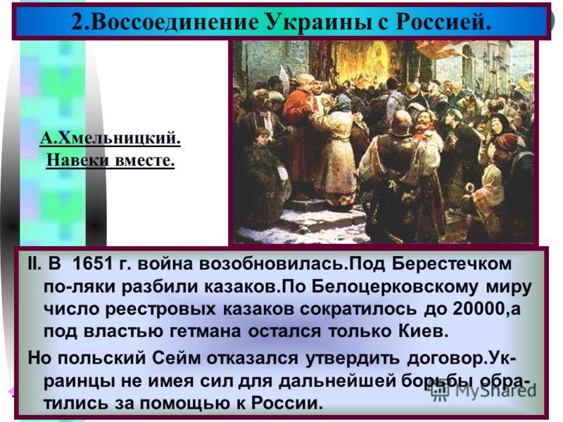 Меню II. В 1651 г. война возобновилась.Под Берестечком по-ляки разбили казаков.По Белоцерковскому миру число реестровых казаков сократилось до 20000,а под властью гетмана остался только Киев. Но польский Сейм отказался утвердить договор.Ук- раинцы не