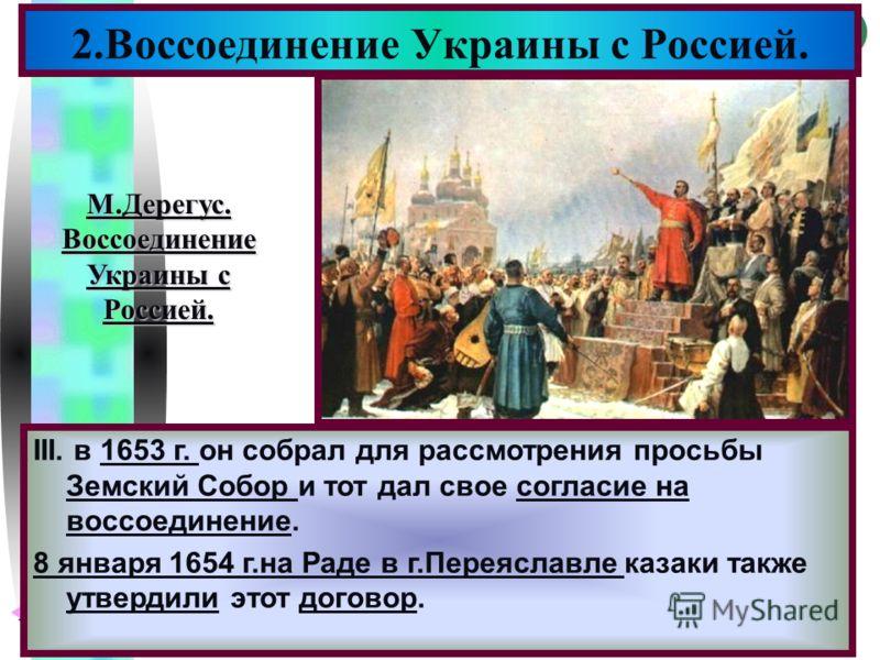 Меню 2.Воссоединение Украины с Россией. III. в 1653 г. он собрал для рассмотрения просьбы Земский Собор и тот дал свое согласие на воссоединение. 8 января 1654 г.на Раде в г.Переяславле казаки также утвердили этот договор. М.Дерегус.Воссоединение Укр