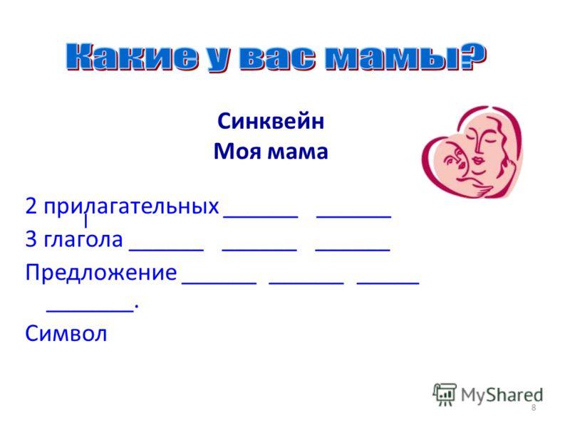 8 Синквейн Моя мама 2 прилагательных ______ ______ 3 глагола ______ ______ ______ Предложение ______ ______ _____ _______. Символ
