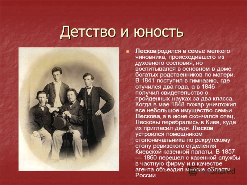 Лесков родился в семье мелкого чиновника, происходившего из духовного сословия, но воспитывался в основном в доме богатых родственников по матери. В 1841 поступил в гимназию, где отучился два года, а в 1846 получил свидетельство о пройденных науках з