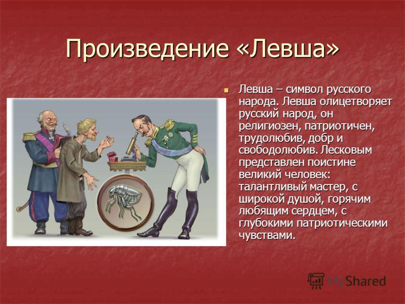 Произведение «Левша» Левша – символ русского народа. Левша олицетворяет русский народ, он религиозен, патриотичен, трудолюбив, добр и свободолюбив. Лесковым представлен поистине великий человек: талантливый мастер, с широкой душой, горячим любящим се