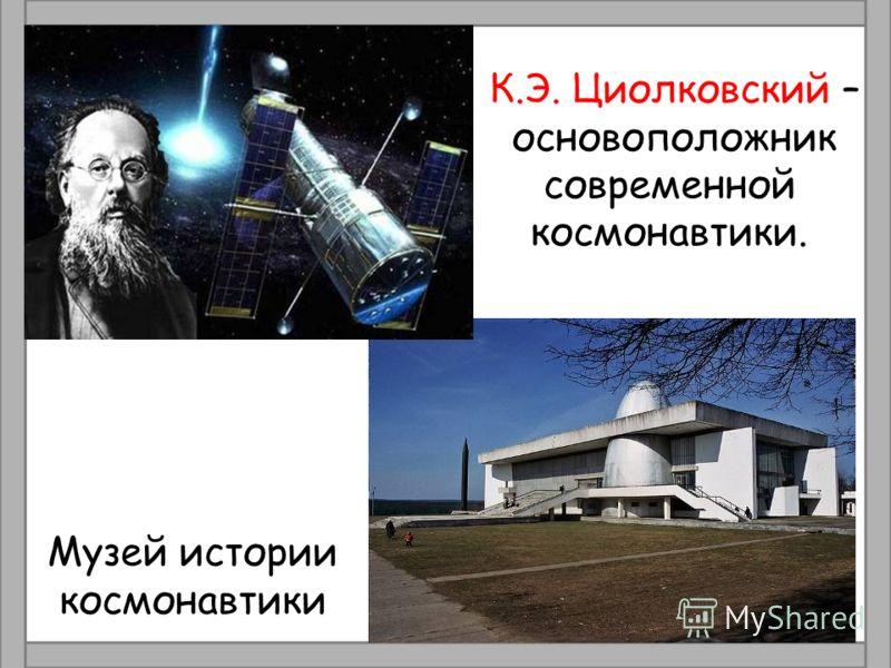 К.Э. Циолковский – основоположник современной космонавтики. Музей истории космонавтики