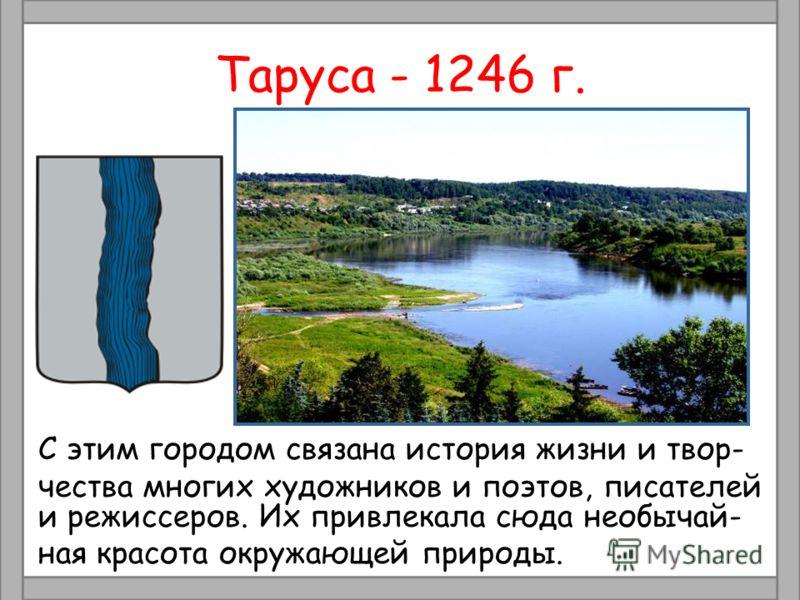 Таруса - 1246 г. С этим городом связана история жизни и твор- чества многих художников и поэтов, писателей и режиссеров. Их привлекала сюда необычай- ная красота окружающей природы.