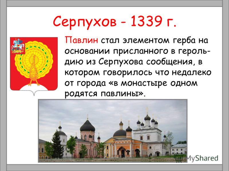 Серпухов - 1339 г. Павлин стал элементом герба на основании присланного в героль- дию из Серпухова сообщения, в котором говорилось что недалеко от города «в монастыре одном родятся павлины».