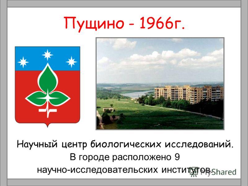 Пущино - 1966г. Научный центр биологических исследований. В городе расположено 9 научно-исследовательских институтов.