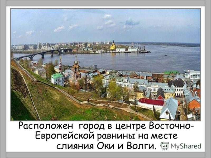 Расположен город в центре Восточно- Европейской равнины на месте слияния Оки и Волги.