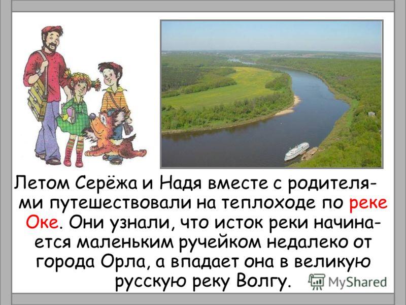 Летом Серёжа и Надя вместе с родителя- ми путешествовали на теплоходе по реке Оке. Они узнали, что исток реки начина- ется маленьким ручейком недалеко от города Орла, а впадает она в великую русскую реку Волгу.