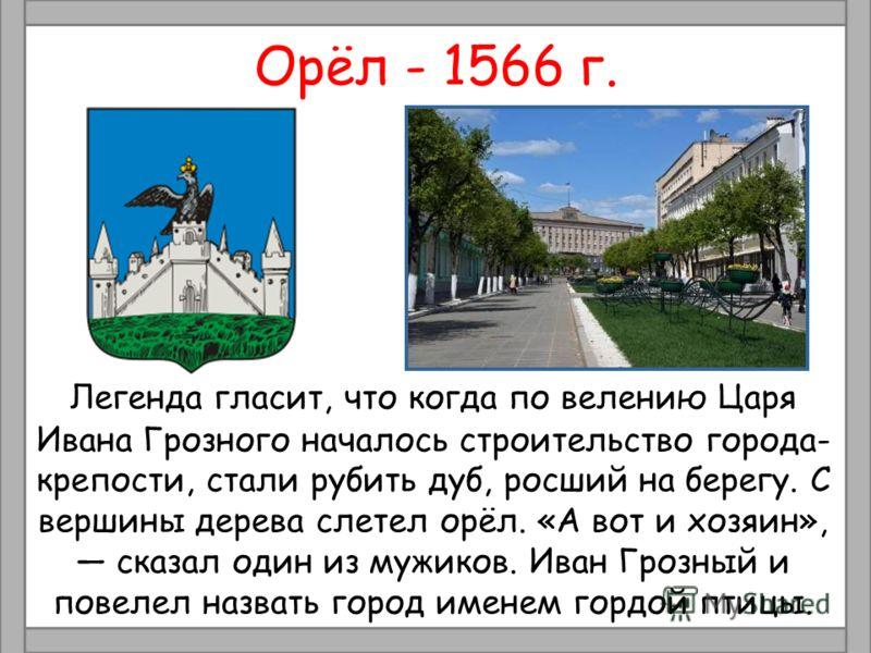 Орёл - 1566 г. Легенда гласит, что когда по велению Царя Ивана Грозного началось строительство города- крепости, стали рубить дуб, росший на берегу. С вершины дерева слетел орёл. «А вот и хозяин», сказал один из мужиков. Иван Грозный и повелел назват