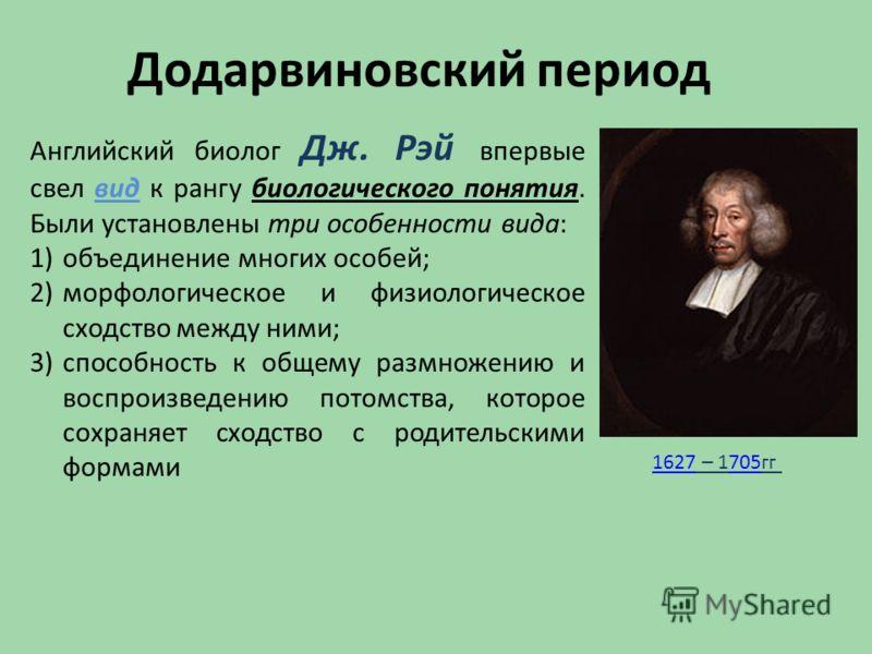 Додарвиновский период Английский биолог Дж. Рэй впервые свел вид к рангу биологического понятия. Были установлены три особенности вида: 1)объединение многих особей; 2)морфологическое и физиологическое сходство между ними; 3)способность к общему размн