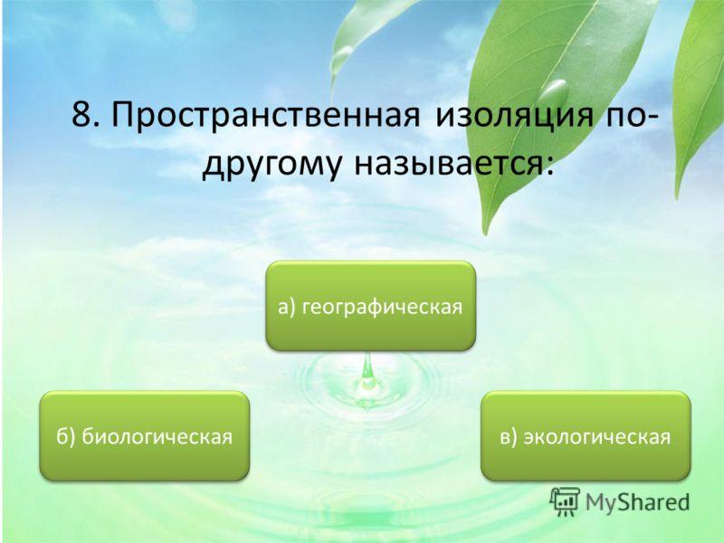 8. Пространственная изоляция по- другому называется: а) географическая б) биологическая в) экологическая