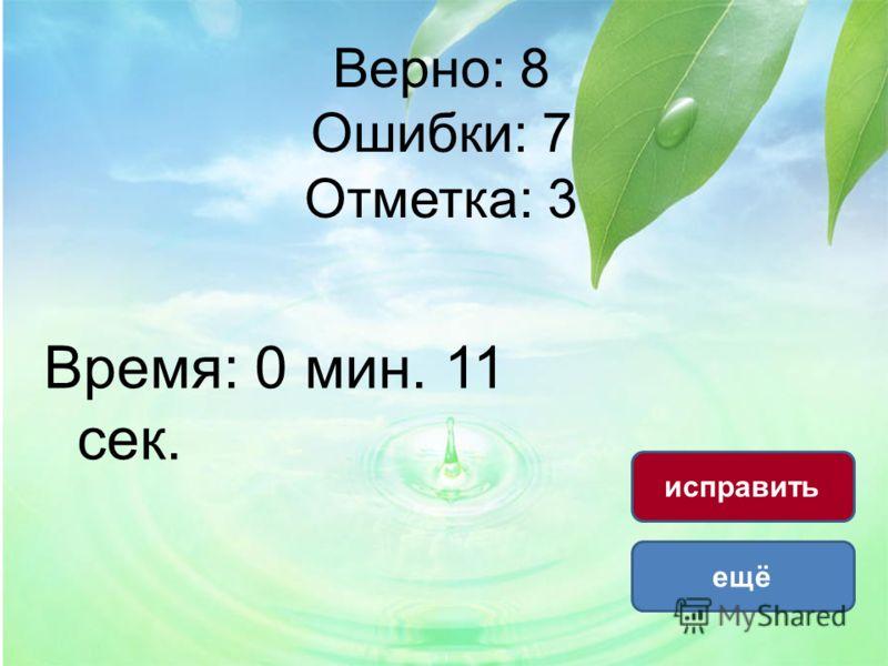 Верно: 8 Ошибки: 7 Отметка: 3 Время: 0 мин. 11 сек. ещё исправить