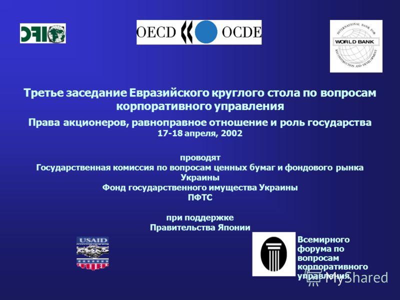 Третье заседание Евразийского круглого стола по вопросам корпоративного управления Права акционеров, равноправное отношение и роль государства 17-18 апреля, 2002 проводят Государственная комиссия по вопросам ценных бумаг и фондового рынка Украины Фон
