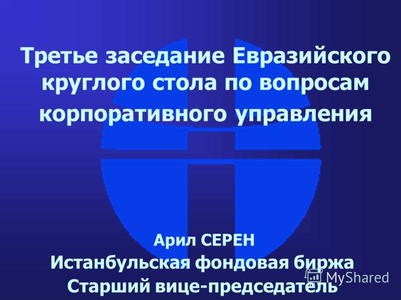 Третье заседание Евразийского круглого стола по вопросам корпоративного управления Арил СЕРЕН Истанбульская фондовая биржа Старший вице-председатель