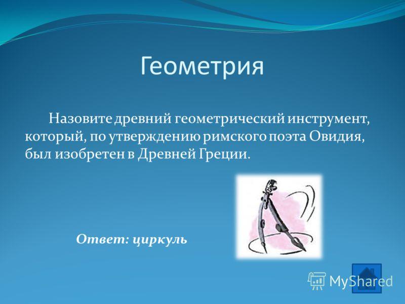 Геометрия Назовите древний геометрический инструмент, который, по утверждению римского поэта Овидия, был изобретен в Древней Греции. Ответ: циркуль