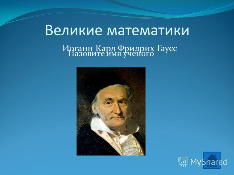 Великие математики Назовите имя ученого Иоганн Карл Фридрих Гаусс