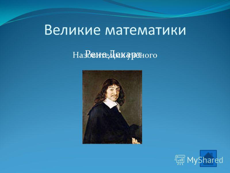 Великие математики Назовите имя ученого Рене Декарт