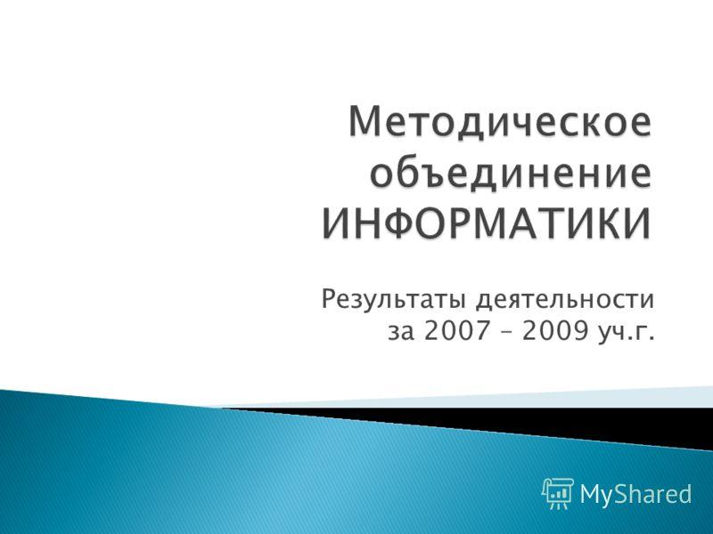 Методическое объединение ИНФОРМАТИКИ Результаты деятельности за 2007 – 2009 уч.г.