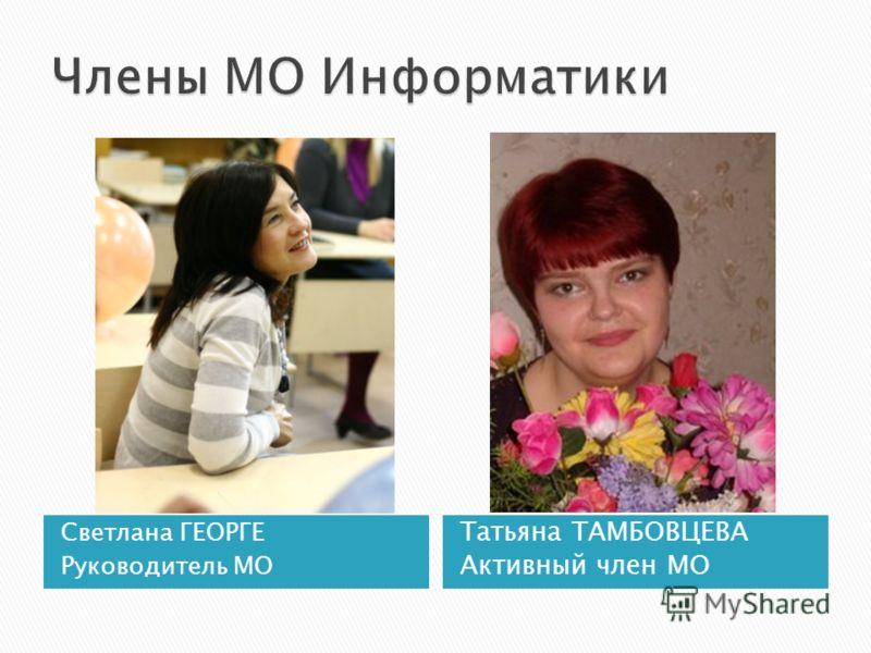Светлана ГЕОРГЕ Руководитель МО Татьяна ТАМБОВЦЕВА Активный член МО