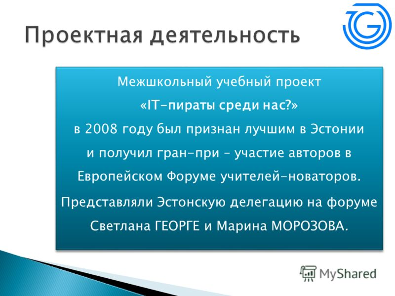 Межшкольный учебный проект «IT-пираты среди нас?» в 2008 году был признан лучшим в Эстонии и получил гран-при – участие авторов в Европейском Форуме учителей-новаторов. Представляли Эстонскую делегацию на форуме Светлана ГЕОРГЕ и Марина МОРОЗОВА. Меж