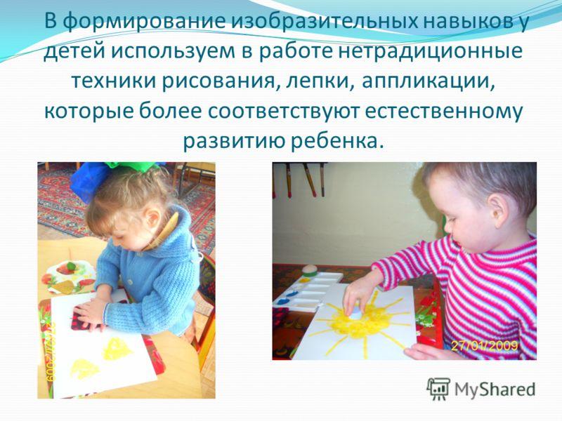 В формирование изобразительных навыков у детей используем в работе нетрадиционные техники рисования, лепки, аппликации, которые более соответствуют естественному развитию ребенка.