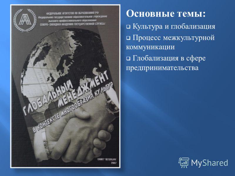 Основные темы : Культура и глобализация Процесс межкультурной коммуникации Глобализация в сфере предпринимательства