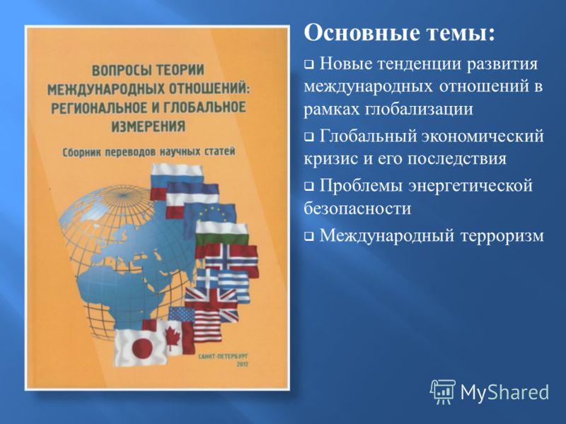 Основные темы : Новые тенденции развития международных отношений в рамках глобализации Глобальный экономический кризис и его последствия Проблемы энергетической безопасности Международный терроризм