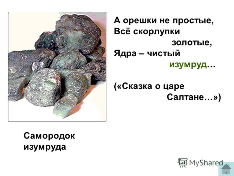 Самородок изумруда А орешки не простые, Всё скорлупки золотые, Ядра – чистый изумруд… («Сказка о царе Салтане…»)