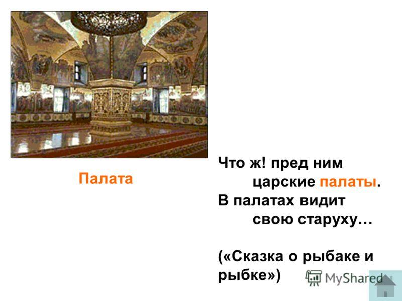 Палата Что ж! пред ним царские палаты. В палатах видит свою старуху… («Сказка о рыбаке и рыбке»)