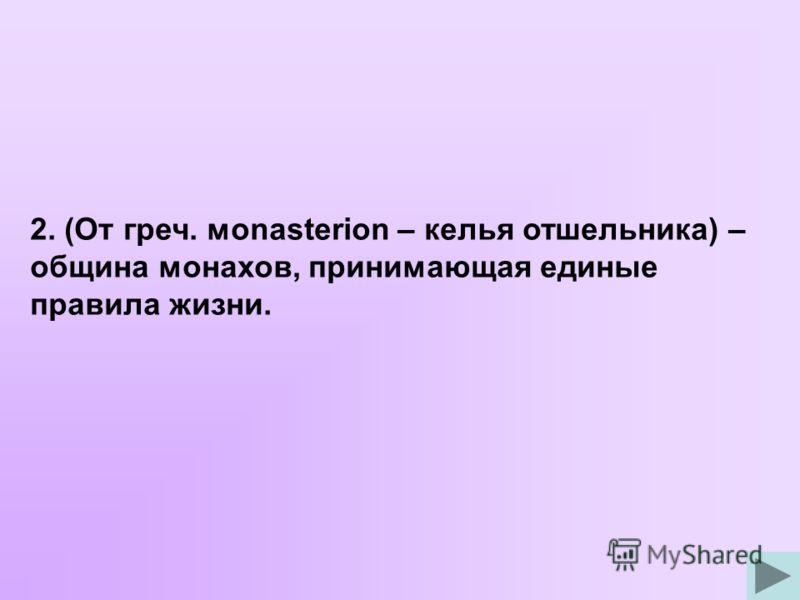 2. (От греч. мonasterion – келья отшельника) – община монахов, принимающая единые правила жизни.