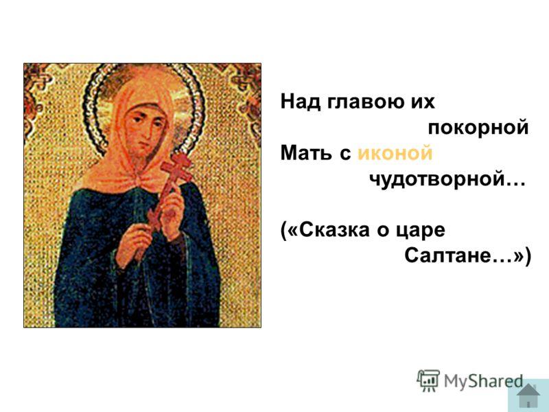 Над главою их покорной Мать с иконой чудотворной… («Сказка о царе Салтане…»)