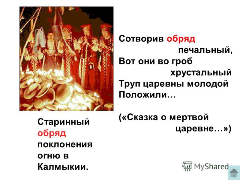 Старинный обряд поклонения огню в Калмыкии. Сотворив обряд печальный, Вот они во гроб хрустальный Труп царевны молодой Положили… («Сказка о мертвой царевне…»)