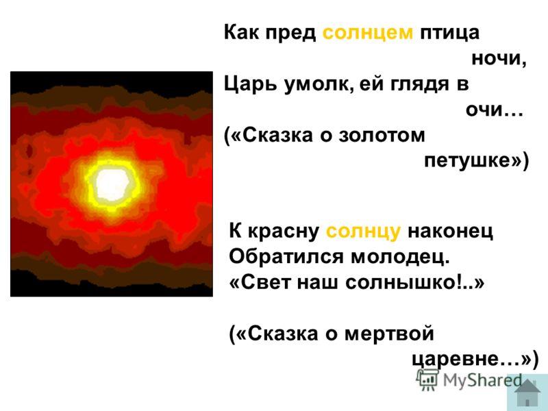 Как пред солнцем птица ночи, Царь умолк, ей глядя в очи… («Сказка о золотом петушке») К красну солнцу наконец Обратился молодец. «Свет наш солнышко!..» («Сказка о мертвой царевне…»)