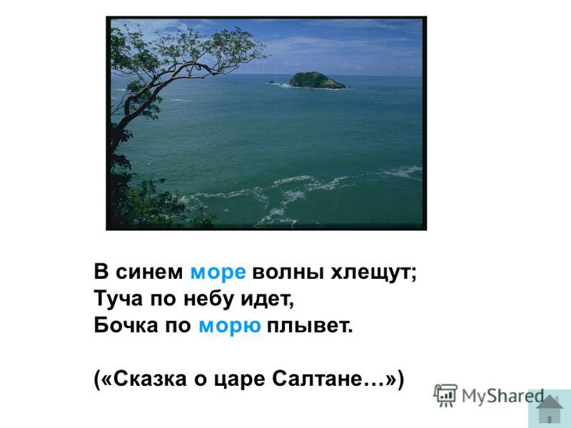 В синем море волны хлещут; Туча по небу идет, Бочка по морю плывет. («Сказка о царе Салтане…»)