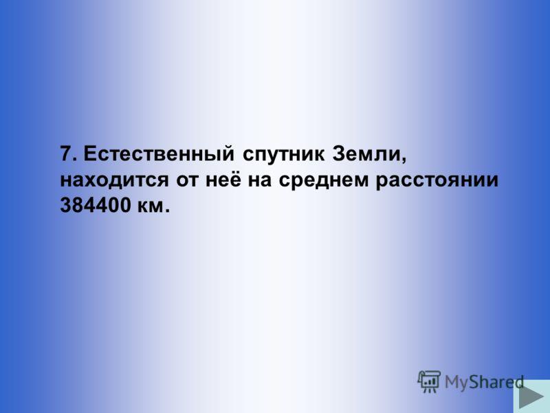 7. Естественный спутник Земли, находится от неё на среднем расстоянии 384400 км.